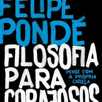 Resenha: Filosofia para Corajosos, Luiz Felipe Pondé